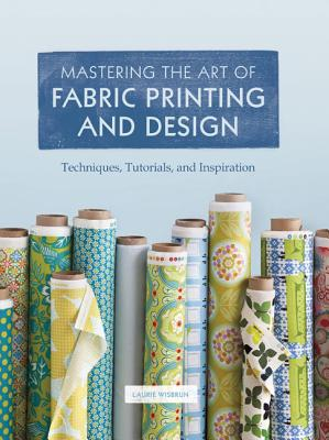 Mastering the Art of Fabric Printing and Design By Wisburn, Laurie